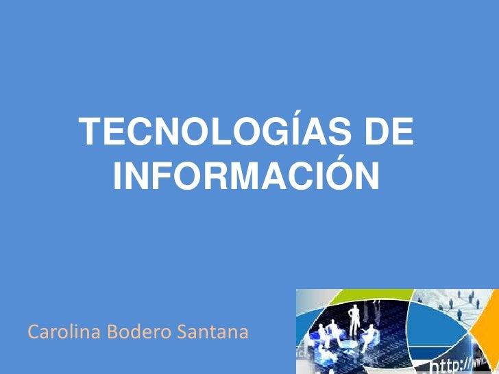 TECNOLOGÍAS DE INFORMACIÓN<br />Carolina Bodero Santana<br />