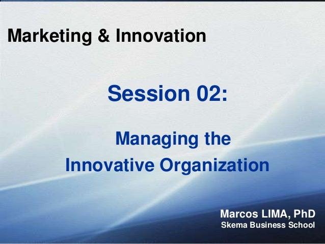 Marketing & Innovation Marcos LIMA, PhD Skema Business School Session 02: Managing the Innovative Organization