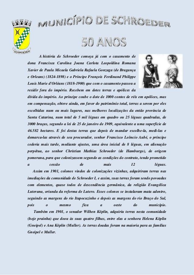 A história de Schroeder começa já com o casamento de dona Francisca Carolina Joana Carlota Leopoldina Romana Xavier de Pau...