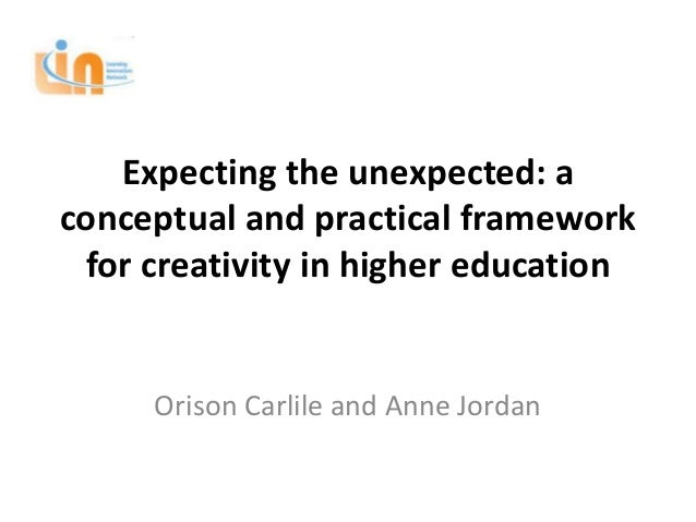 Expecting the unexpected: aconceptual and practical framework for creativity in higher education     Orison Carlile and An...
