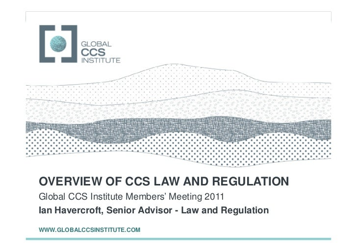 GLOBAL CCS INSTITUTEOVERVIEW OF CCS LAW AND REGULATIONGlobal CCS Institute Members' Meeting 2011Ian Havercroft, Senior Adv...
