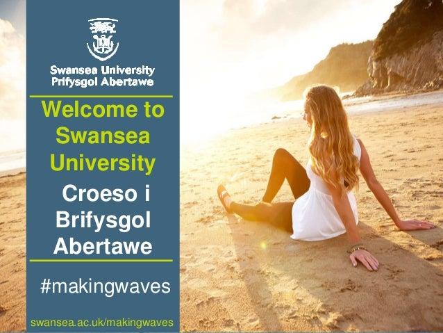 www.swansea.ac.uk Welcome to Swansea University Croeso i Brifysgol Abertawe swansea.ac.uk/makingwaves #makingwaves