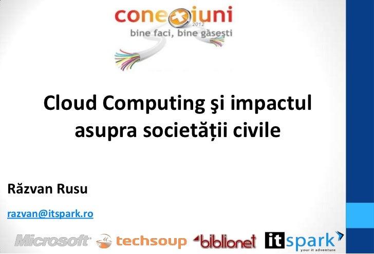 Cloud Computing şi impactul          asupra societăţii civileRăzvan Rusurazvan@itspark.ro