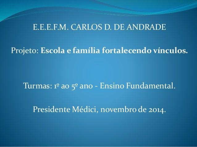 E.E.E.F.M. CARLOS D. DE ANDRADE Projeto: Escola e família fortalecendo vínculos. Turmas: 1º ao 5º ano - Ensino Fundamental...
