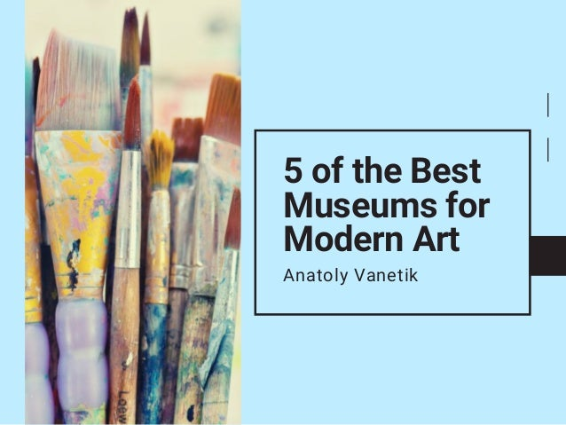 5 of the Best Museums for Modern Art Anatoly Vanetik