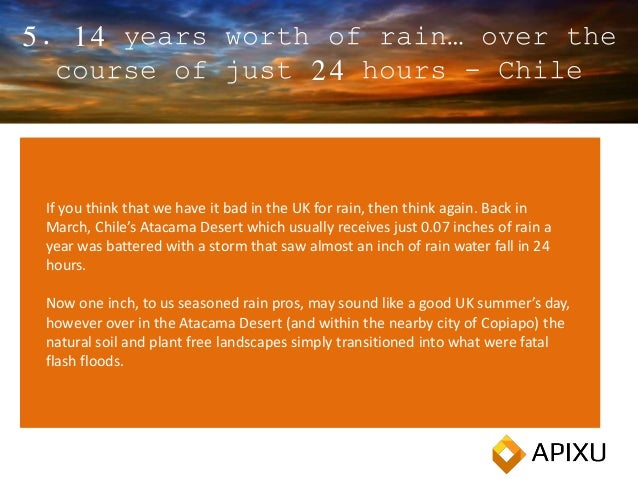 5. 14 years worth of rain… over the course of just 24 hours - Chile If you think that we have it bad in the UK for rain, t...