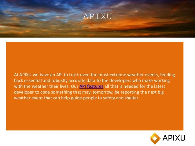 APIXU At APIXU we have an API to track even the most extreme weather events, feeding back essential and robustly accurate ...