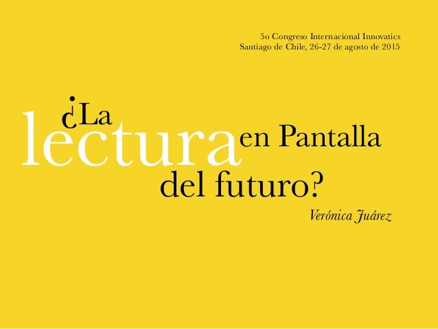 5o Congreso Internacional Innovatics Santiago de Chile, 26-27 de agosto de 2015 Verónica Juárez lecturadel futuro? en Pant...