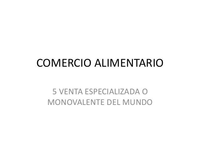 COMERCIO ALIMENTARIO 5 VENTA ESPECIALIZADA O MONOVALENTE DEL MUNDO