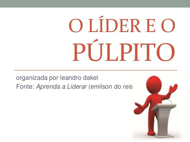 O LÍDER E OPÚLPITOorganizada por leandro dakelFonte: Aprenda a Liderar (emilson do reis)