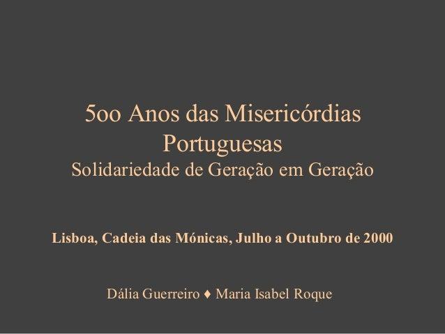 5oo Anos das Misericórdias Portuguesas Solidariedade de Geração em Geração  Lisboa, Cadeia das Mónicas, Julho a Outubro de...