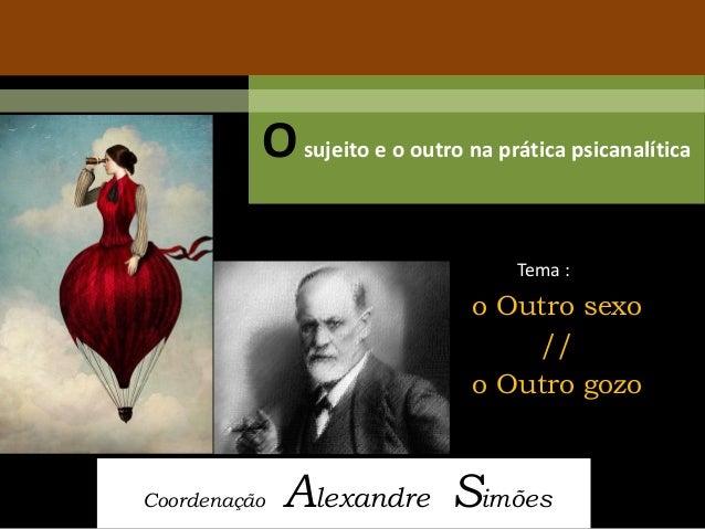 O sujeito e o outro na prática psicanalítica  Coordenação Alexandre Simões  Tema :  o Outro sexo  //  o Outro gozo