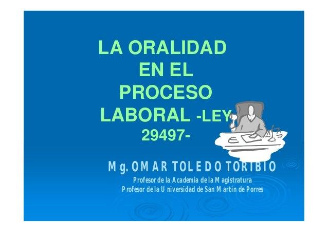 LA ORALIDAD EN EL PROCESO LABORAL -LEY 29497- Mg. OMAR TOLEDO TORIBIO Profesor de la Academia de la Magistratura Profesor ...