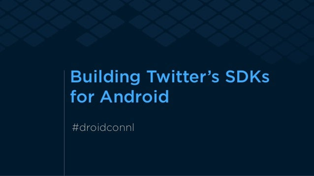 Building Twitter's SDKs  for Android  #droidconnl