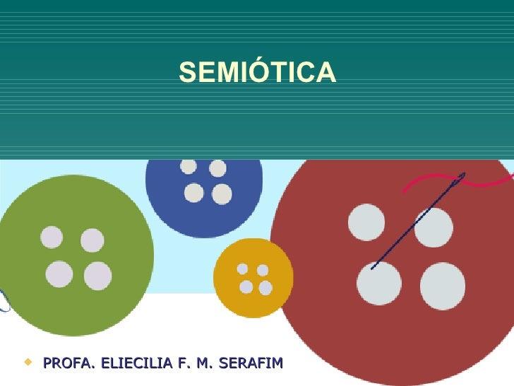 SEMIÓTICA   PROFA. ELIECILIA F. M. SERAFIM