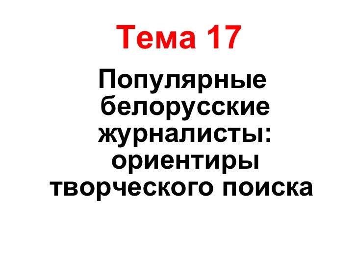 Тема 17 <ul><li>Популярные белорусские журналисты: ориентиры творческого поиска  </li></ul>