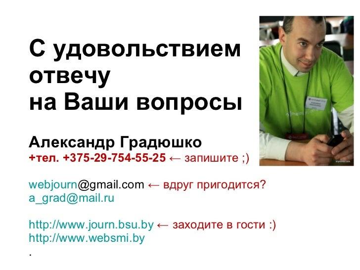 С удовольствием отвечу на Ваши вопросы Александр Градюшко +тел. +375-29-754-55-25  ←   запишите ;) webjourn @gmail.com   ←...