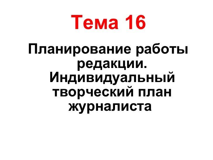 Тема 16 <ul><li>Планирование работы редакции. Индивидуальный творческий план журналиста   </li></ul>