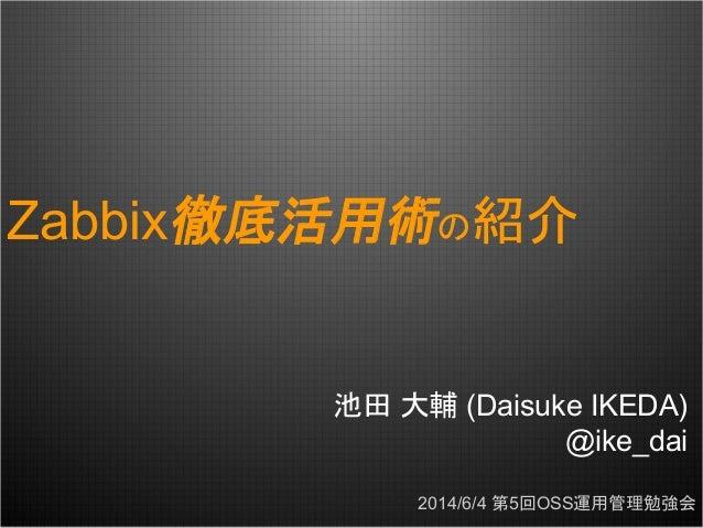 Zabbix徹底活用術の紹介 池田 大輔 (Daisuke IKEDA) @ike_dai 2014/6/4 第5回OSS運用管理勉強会