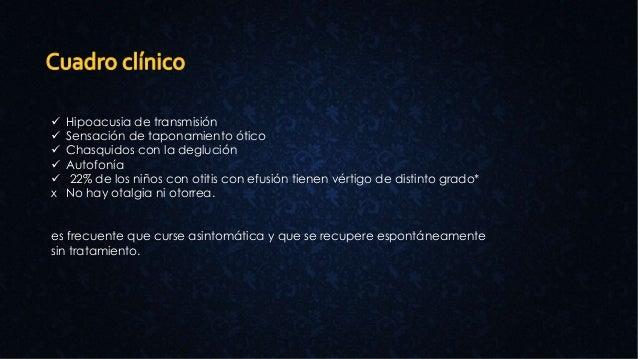  Hipoacusia de transmisión  Sensación de taponamiento ótico  Chasquidos con la deglución  Autofonía  22% de los niños...