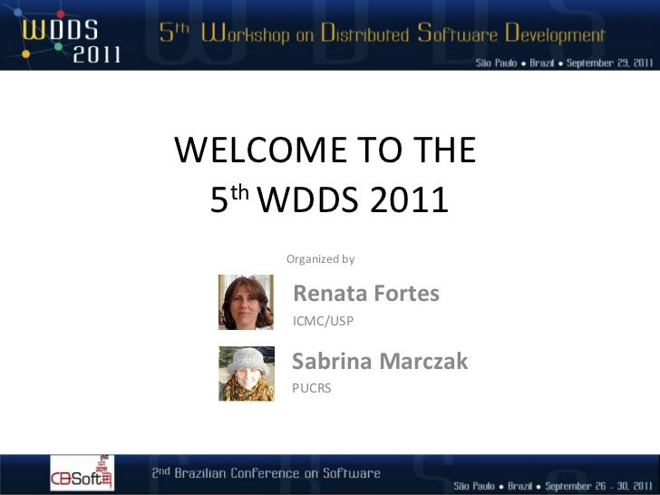 WELCOME TO THE  5 th  WDDS 2011 Renata Fortes ICMC/USP Organized by Sabrina Marczak PUCRS