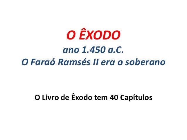 O ÊXODO ano 1.450 a.C. O Faraó Ramsés II era o soberano O Livro de Êxodo tem 40 Capítulos