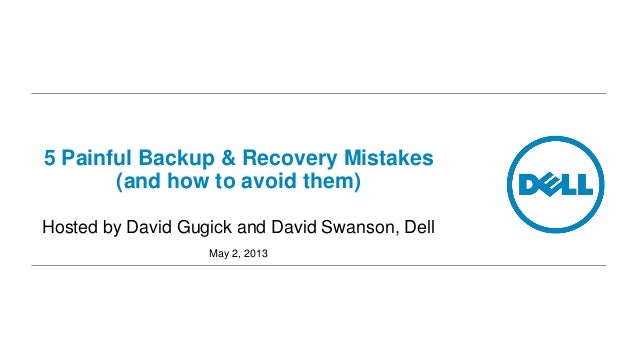 5 Painful Backup & Recovery Mistakes (and how to avoid them) Hosted by David Gugick and David Swanson, Dell May 2, 2013