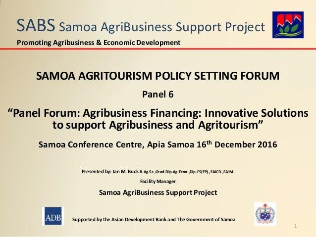"SABS Samoa AgriBusiness Support Project SAMOA AGRITOURISM POLICY SETTING FORUM Panel 6 ""Panel Forum: Agribusiness Financin..."