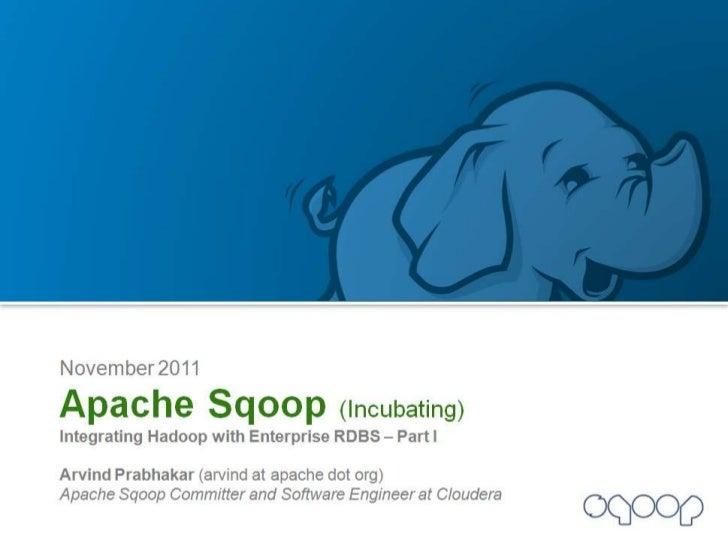 November 2011<br />Apache Sqoop (Incubating)<br />Integrating Hadoop with Enterprise RDBS – Part I<br />Arvind Prabhakar (...