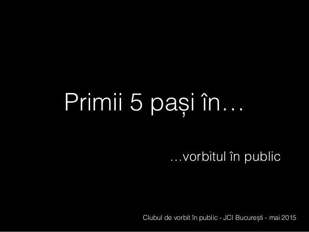 Primii 5 pași în… …vorbitul în public Clubul de vorbit în public - JCI București - mai 2015