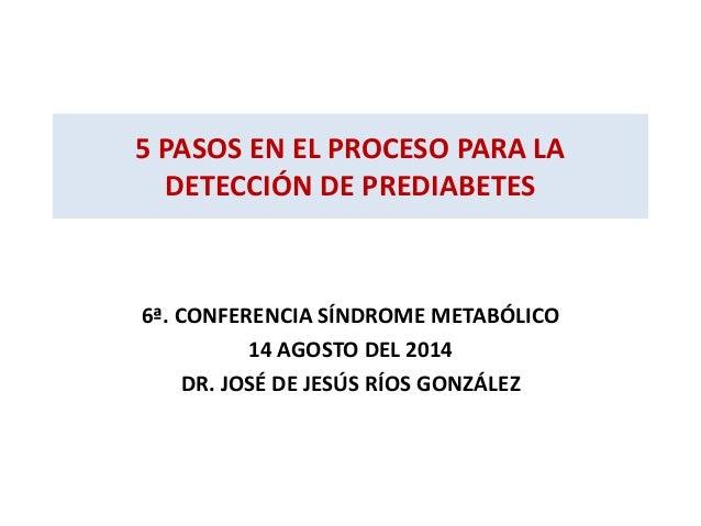 5 PASOS EN EL PROCESO PARA LA  DETECCIÓN DE PREDIABETES  6ª. CONFERENCIA SÍNDROME METABÓLICO  14 AGOSTO DEL 2014  DR. JOSÉ...