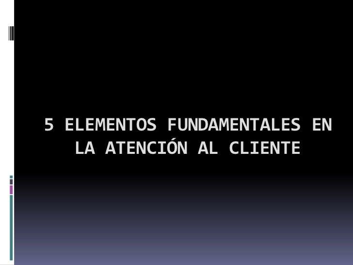 5 ELEMENTOS FUNDAMENTALES EN LA ATENCIÓN AL CLIENTE<br />