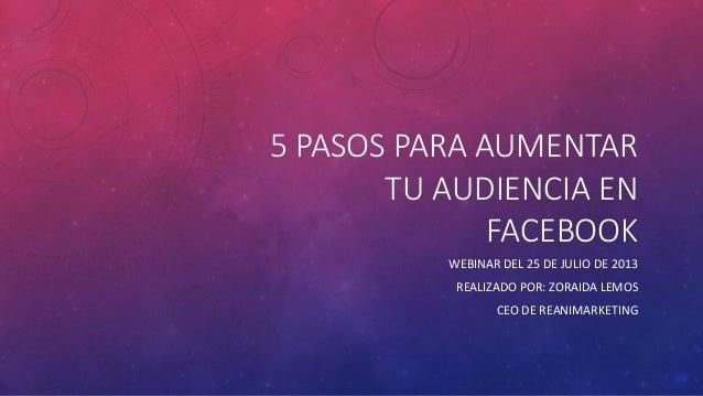 5 PASOS PARA AUMENTAR TU AUDIENCIA EN FACEBOOK WEBINAR DEL 25 DE JULIO DE 2013 REALIZADO POR: ZORAIDA LEMOS CEO DE REANIMA...