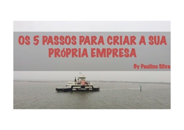 OS 5 PASSOS PARA CRIAR A SUA PRÓPRIA EMPRESA By Paulino Silva