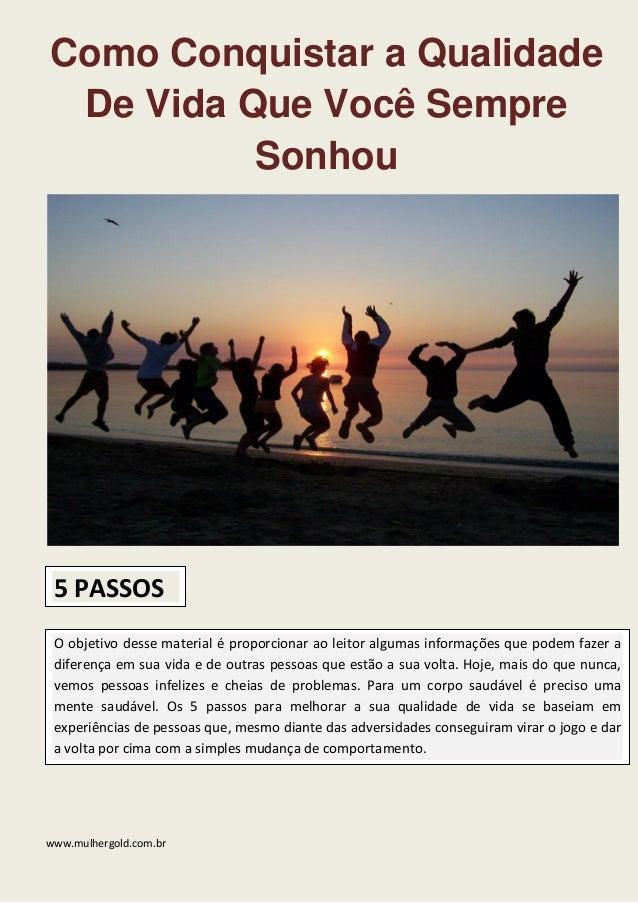 www.mulhergold.com.br  Como Conquistar a Qualidade De Vida Que Você Sempre Sonhou  5 PASSOS O objetivo desse material é pr...
