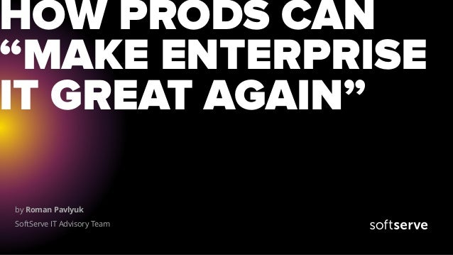 "by Roman Pavlyuk SoftServe IT Advisory Team HOW PRODS CAN ""MAKE ENTERPRISE IT GREAT AGAIN"""