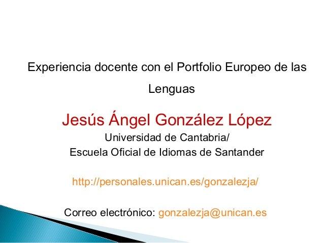 Experiencia docente con el Portfolio Europeo de las Lenguas  Jesús Ángel González López Universidad de Cantabria/ Escuela ...