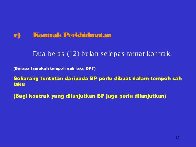 15 c) KontrakPerkhidmatan Dua belas (12) bulan selepas tamat kontrak. (Berapa lamakah tempoh sah laku BP?) Sebarang tuntut...