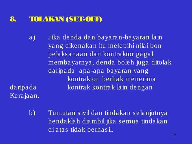 19 8. TOLAKAN (SET-OFF) a) Jika denda dan bayaran-bayaran lain yang dikenakan itu melebihi nilai bon pelaksanaan dan kontr...