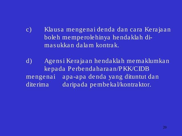 20 c) Klausa mengenai denda dan cara Kerajaan boleh memperolehinya hendaklah di- masukkan dalam kontrak. d) Agensi Kerajaa...