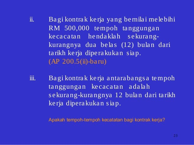 23 ii. Bagi kontrak kerja yang bernilai melebihi RM 500,000 tempoh tanggungan kecacatan hendaklah sekurang- kurangnya dua ...