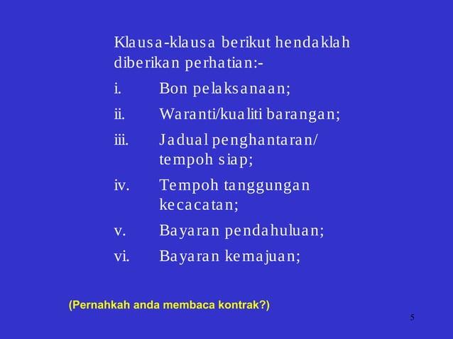 5 Klausa-klausa berikut hendaklah diberikan perhatian:- i. Bon pelaksanaan; ii. Waranti/kualiti barangan; iii. Jadual peng...