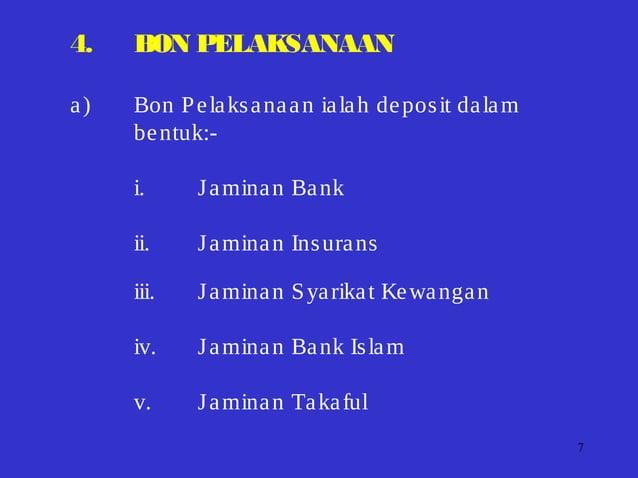 7 4. BON PELAKSANAAN a) Bon Pelaksanaan ialah deposit dalam bentuk:- i. Jaminan Bank ii. Jaminan Insurans iii. Jaminan Sya...
