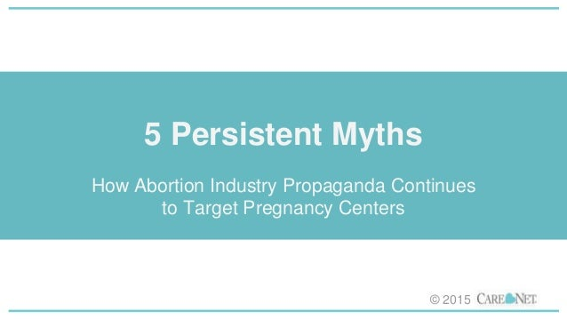 5 Persistent Myths How Abortion Industry Propaganda Continues to Target Pregnancy Centers © 2015