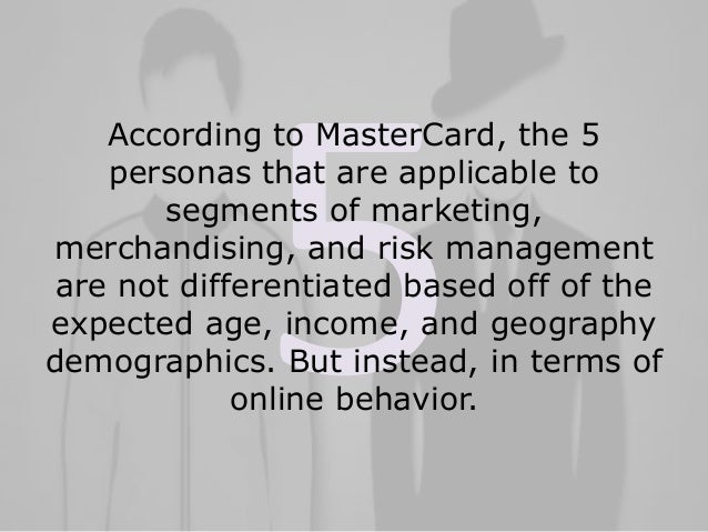 According to MasterCard, the 5 personas that are applicable to segments of marketing, merchandising, and risk management a...