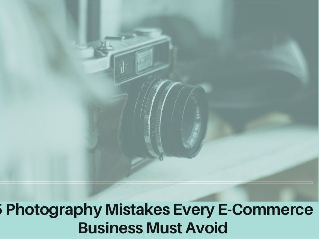 5 Photography Mistakes Every E-Commerce Business Must Avoid