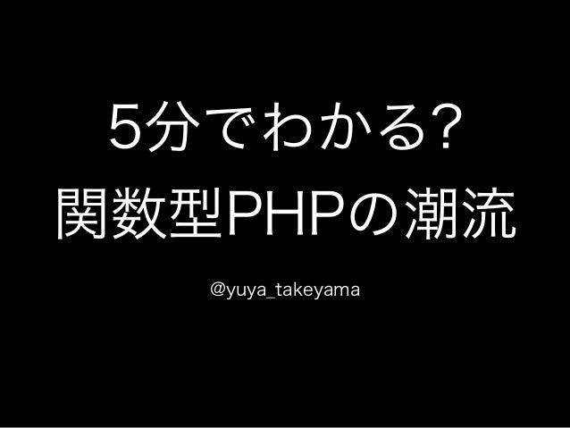 5分でわかる?  関数型PHPの潮流  @yuya_takeyama