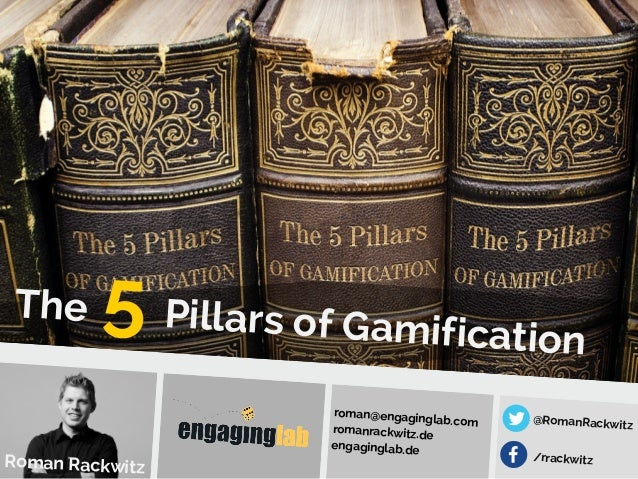 The Pillars of Gamification Roman Rackwitz roman@engaginglab.com romanrackwitz.de engaginglab.de @RomanRackwitz 5 /rrackwi...