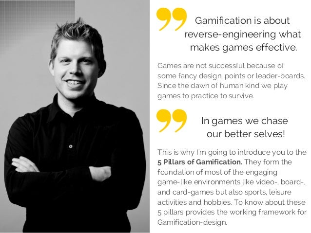 Gamification is about reverse-engineering what makes games effective. Games are not successful because of some fancy desig...