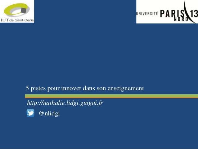 5 pistes pour innover dans son enseignement http://nathalie.lidgi.guigui.fr @nlidgi